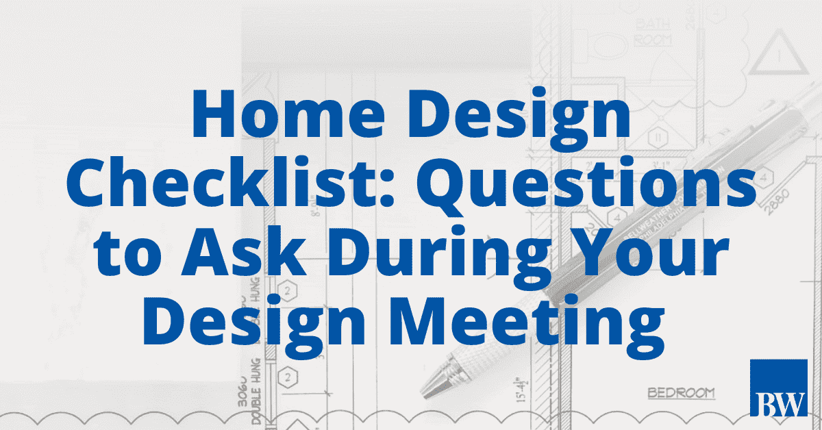 Home Design Checklist: Questions to Ask During Your Design Meeting